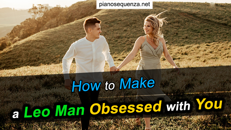 How to Make a Leo Man Obsessed with You - Understand the Key