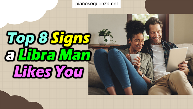 Top 8 Signs a Libra Man Likes You: Is He Serious or NOT?